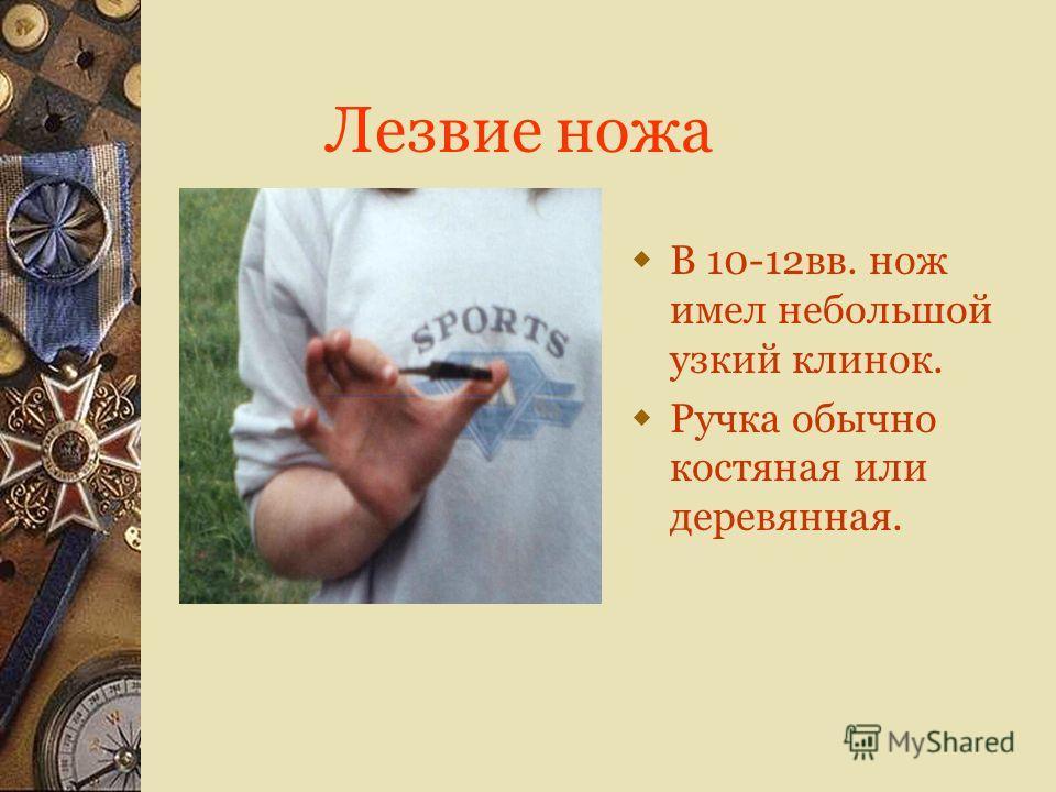 Лезвие ножа В 10-12вв. нож имел небольшой узкий клинок. Ручка обычно костяная или деревянная.