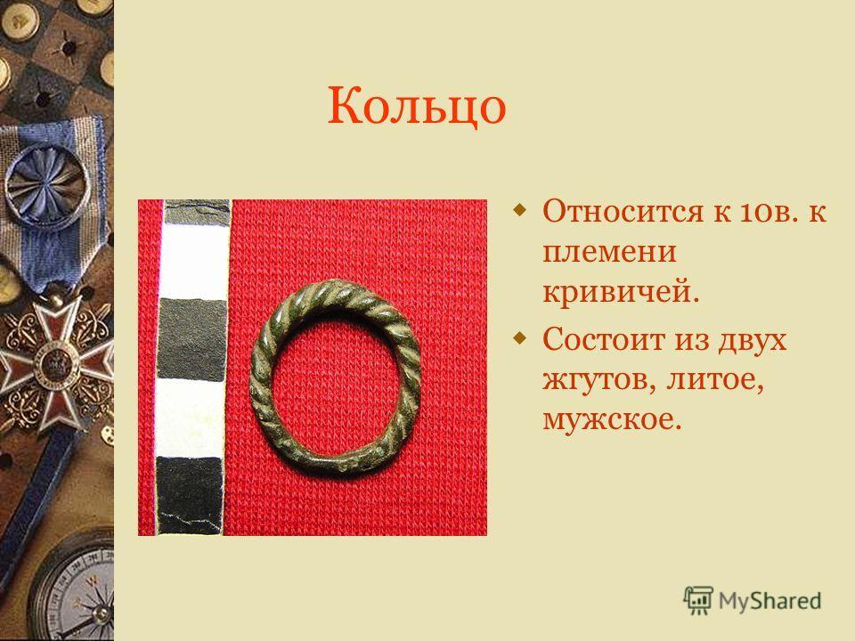 Кольцо Относится к 10в. к племени кривичей. Состоит из двух жгутов, литое, мужское.