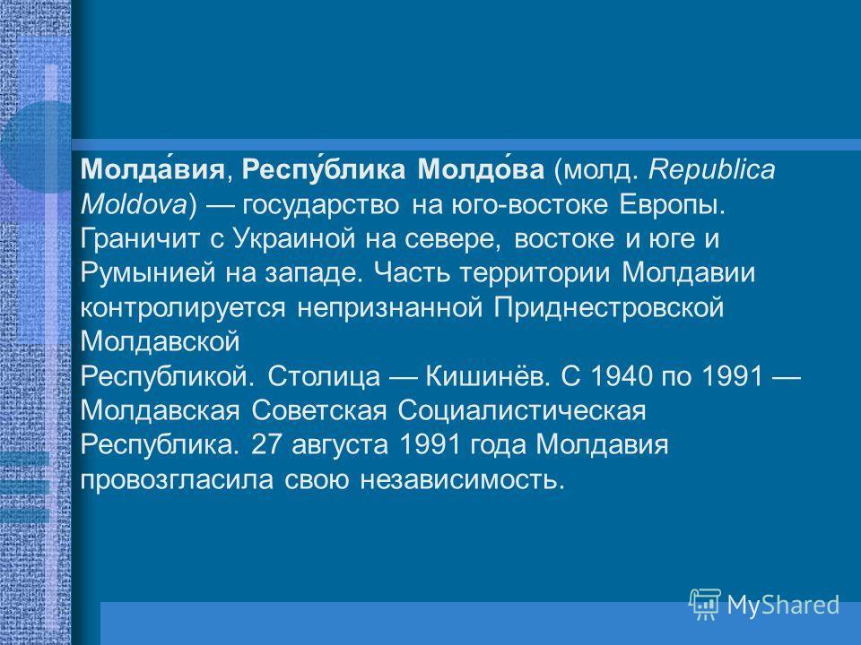 Молда́вия, Респу́блика Молдо́ва (молд. Republica Moldova) государство на юго-востоке Европы. Граничит с Украиной на севере, востоке и юге и Румынией на западе. Часть территории Молдавии контролируется непризнанной Приднестровской Молдавской Республик