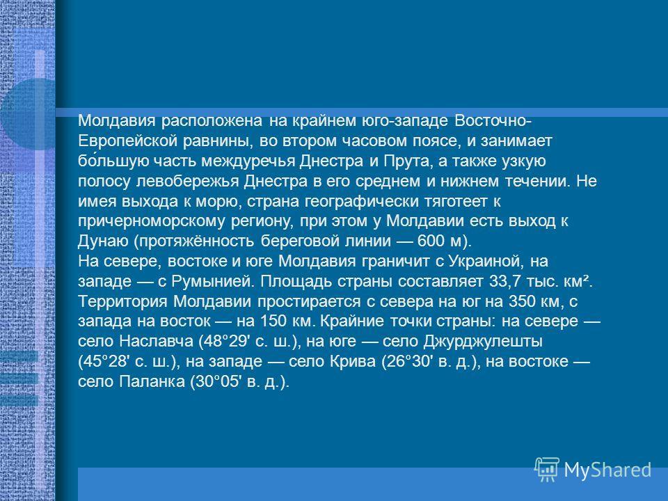 Молдавия расположена на крайнем юго-западе Восточно- Европейской равнины, во втором часовом поясе, и занимает бо́льшую часть междуречья Днестра и Прута, а также узкую полосу левобережья Днестра в его среднем и нижнем течении. Не имея выхода к морю, с