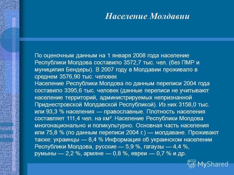 По оценочным данным на 1 января 2008 года население Республики Молдова составило 3572,7 тыс. чел. (без ПМР и муниципия Бендеры). В 2007 году в Молдавии проживало в среднем 3576,90 тыс. человек Население Республики Молдова по данным переписи 2004 года