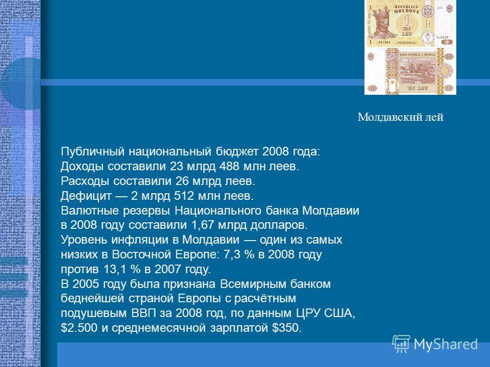 Публичный национальный бюджет 2008 года: Доходы составили 23 млрд 488 млн леев. Расходы составили 26 млрд леев. Дефицит 2 млрд 512 млн леев. Валютные резервы Национального банка Молдавии в 2008 году составили 1,67 млрд долларов. Уровень инфляции в Мо