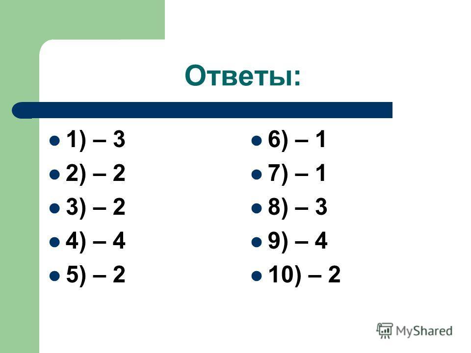 Ответы: 1) – 3 2) – 2 3) – 2 4) – 4 5) – 2 6) – 1 7) – 1 8) – 3 9) – 4 10) – 2