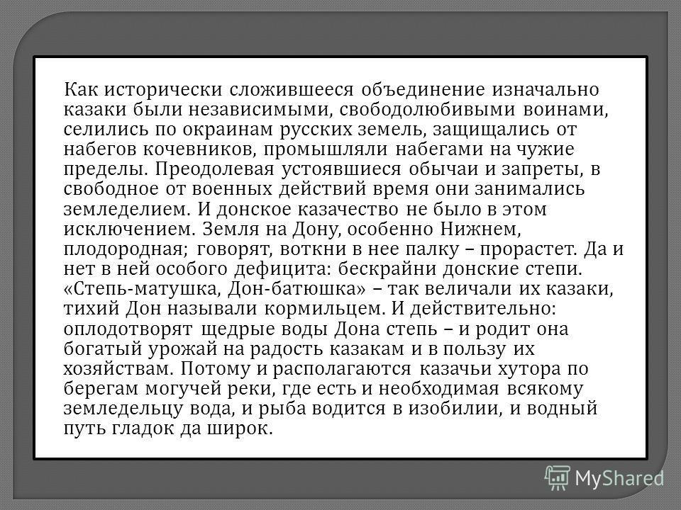 Как исторически сложившееся объединение изначально казаки были независимыми, свободолюбивыми воинами, селились по окраинам русских земель, защищались от набегов кочевников, промышляли набегами на чужие пределы. Преодолевая устоявшиеся обычаи и запрет