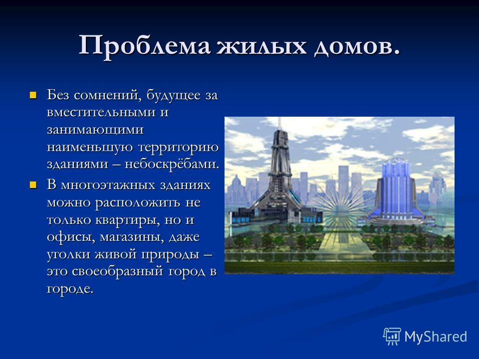 Проблема жилых домов. Без сомнений, будущее за вместительными и занимающими наименьшую территорию зданиями – небоскрёбами. Без сомнений, будущее за вместительными и занимающими наименьшую территорию зданиями – небоскрёбами. В многоэтажных зданиях мож