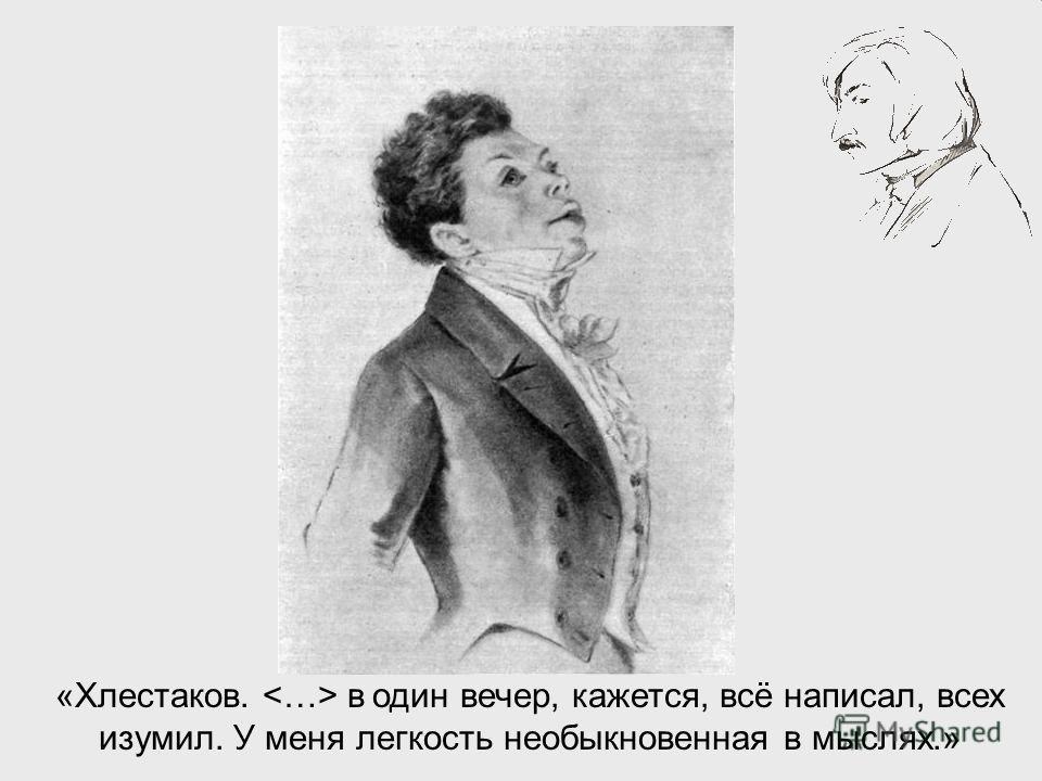 «Хлестаков. в один вечер, кажется, всё написал, всех изумил. У меня легкость необыкновенная в мыслях.»