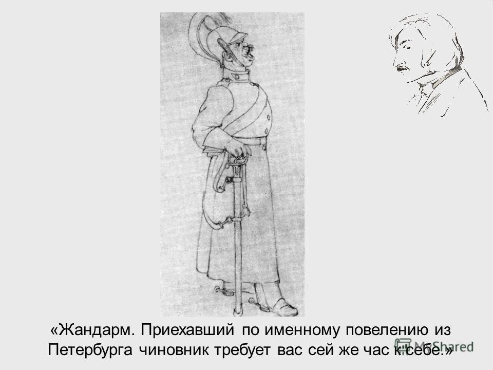 «Жандарм. Приехавший по именному повелению из Петербурга чиновник требует вас сей же час к себе.»