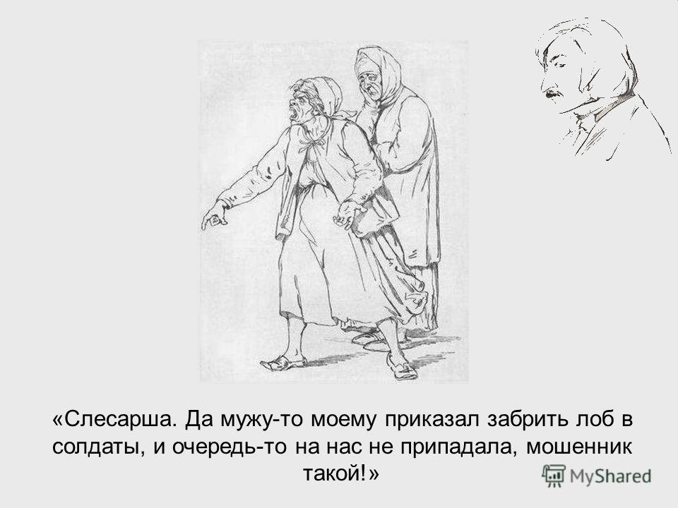 «Слесарша. Да мужу-то моему приказал забрить лоб в солдаты, и очередь-то на нас не припадала, мошенник такой!»