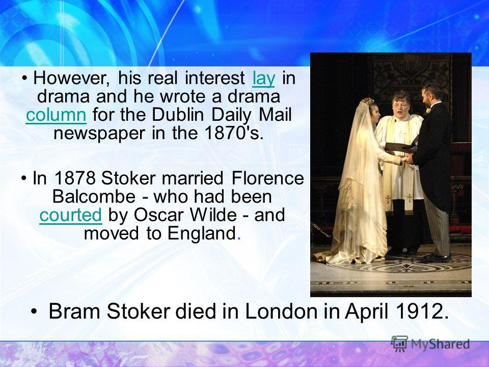 Bram Stoker died in London in April 1912. However, his real interest lay in drama and he wrote a drama column for the Dublin Daily Mail newspaper in the 1870's.lay column In 1878 Stoker married Florence Balcombe - who had been courted by Oscar Wilde