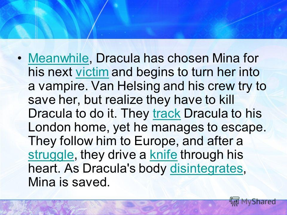 Meanwhile, Dracula has chosen Mina for his next victim and begins to turn her into a vampire. Van Helsing and his crew try to save her, but realize they have to kill Dracula to do it. They track Dracula to his London home, yet he manages to escape. T