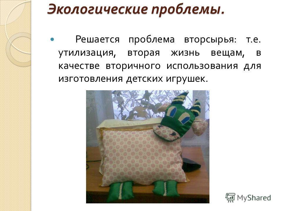 Экологические проблемы. Решается проблема вторсырья : т. е. утилизация, вторая жизнь вещам, в качестве вторичного использования для изготовления детских игрушек.
