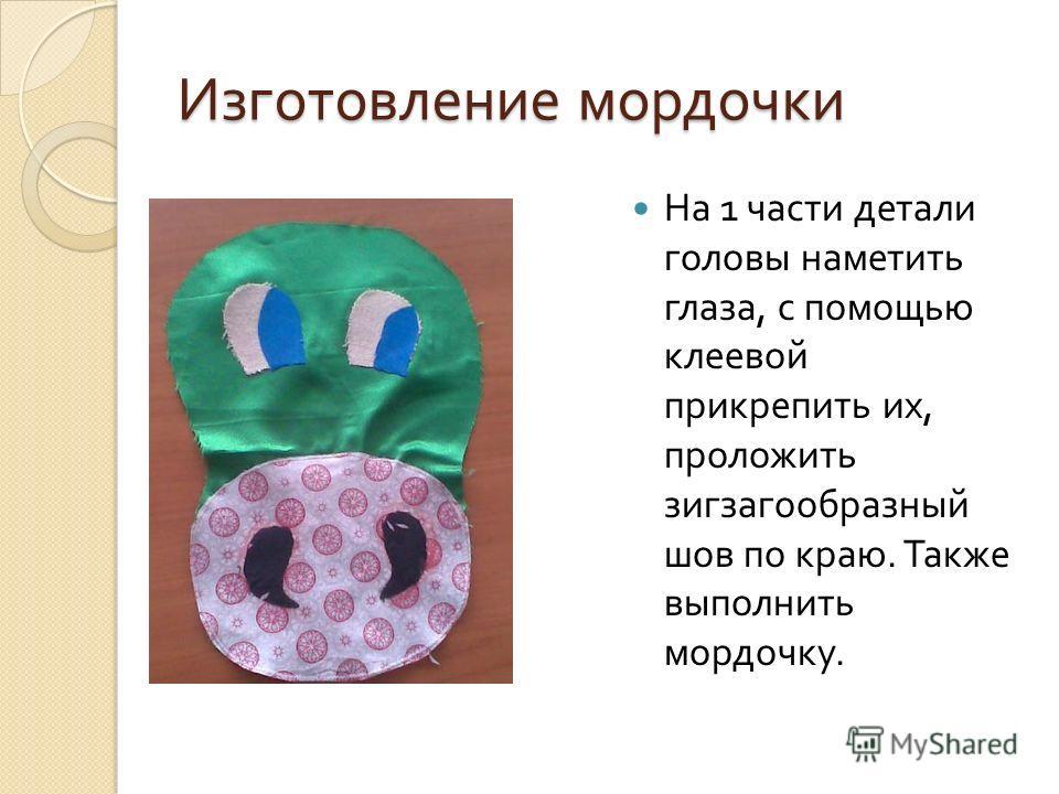 Изготовление мордочки На 1 части детали головы наметить глаза, с помощью клеевой прикрепить их, проложить зигзагообразный шов по краю. Также выполнить мордочку.