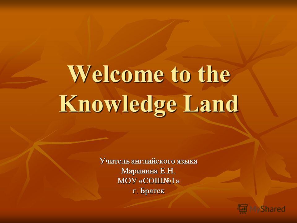 Welcome to the Knowledge Land Учитель английского языка Маринина Е.Н. МОУ «СОШ1» г. Братск