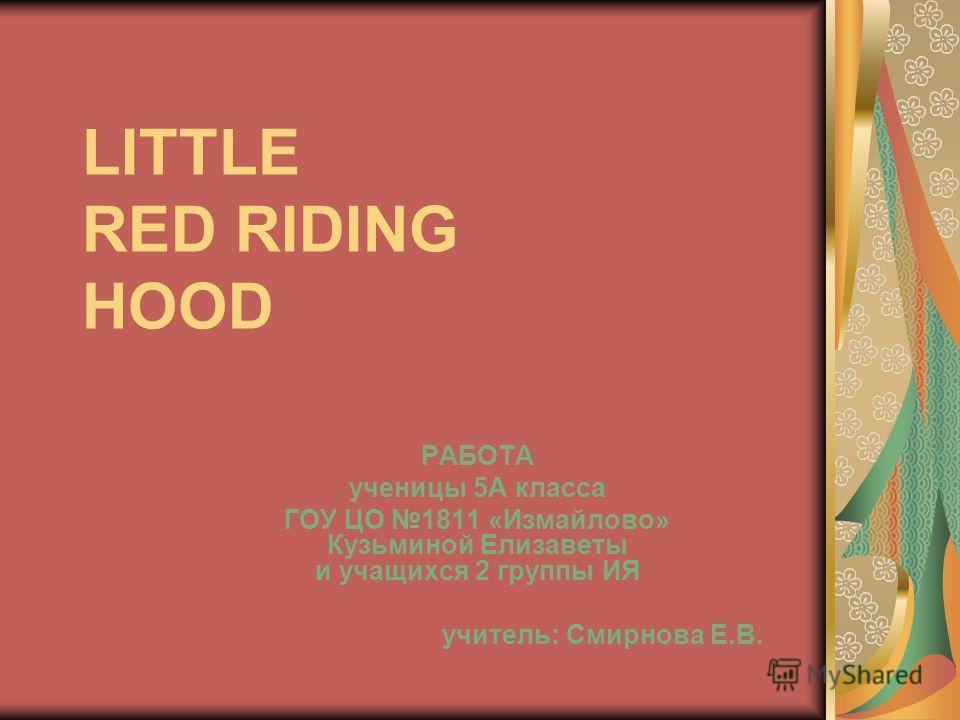 LITTLE RED RIDING HOOD РАБОТА ученицы 5А класса ГОУ ЦО 1811 «Измайлово» Кузьминой Елизаветы и учащихся 2 группы ИЯ учитель: Смирнова Е.В.