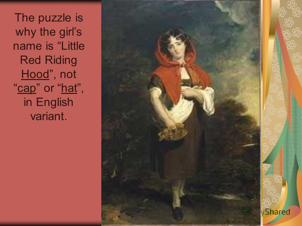 The puzzle is why the girls name is Little Red Riding Hood, notcap or hat, in English variant.