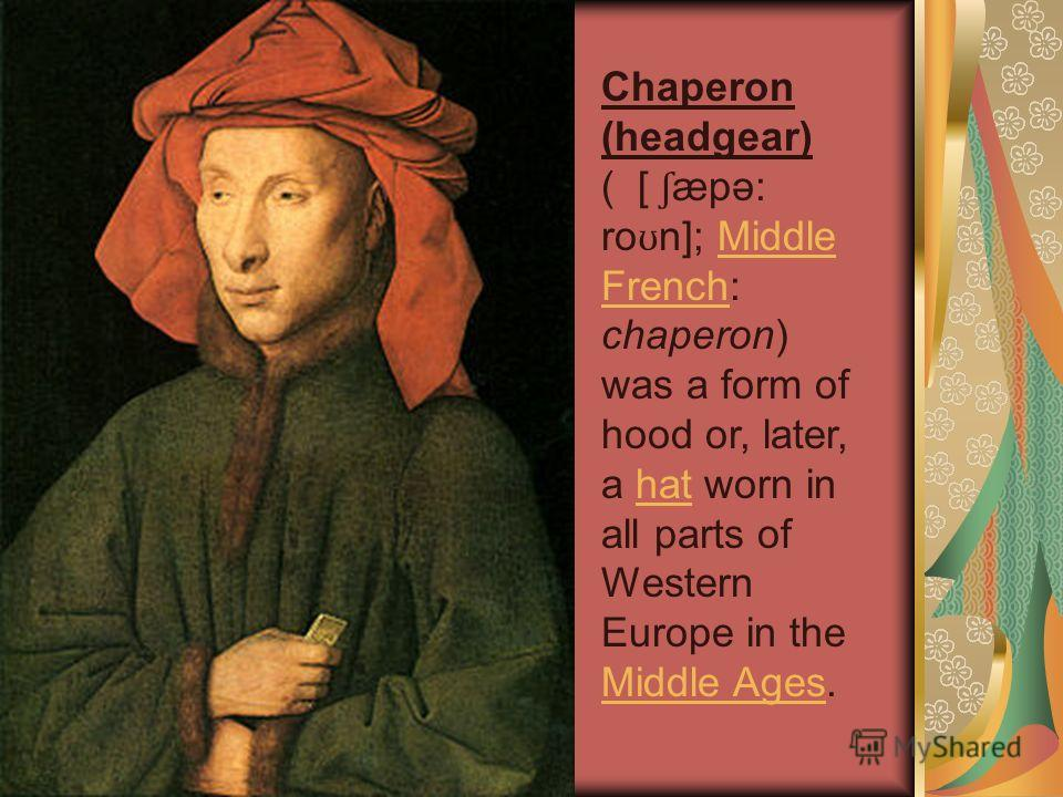 Chaperon (headgear) ( [ ʃ æpə: ro ʊ n]; Middle French: chaperon) was a form of hood or, later, a hat worn in all parts of Western Europe in the Middle Ages.Middle Frenchhat Middle Ages