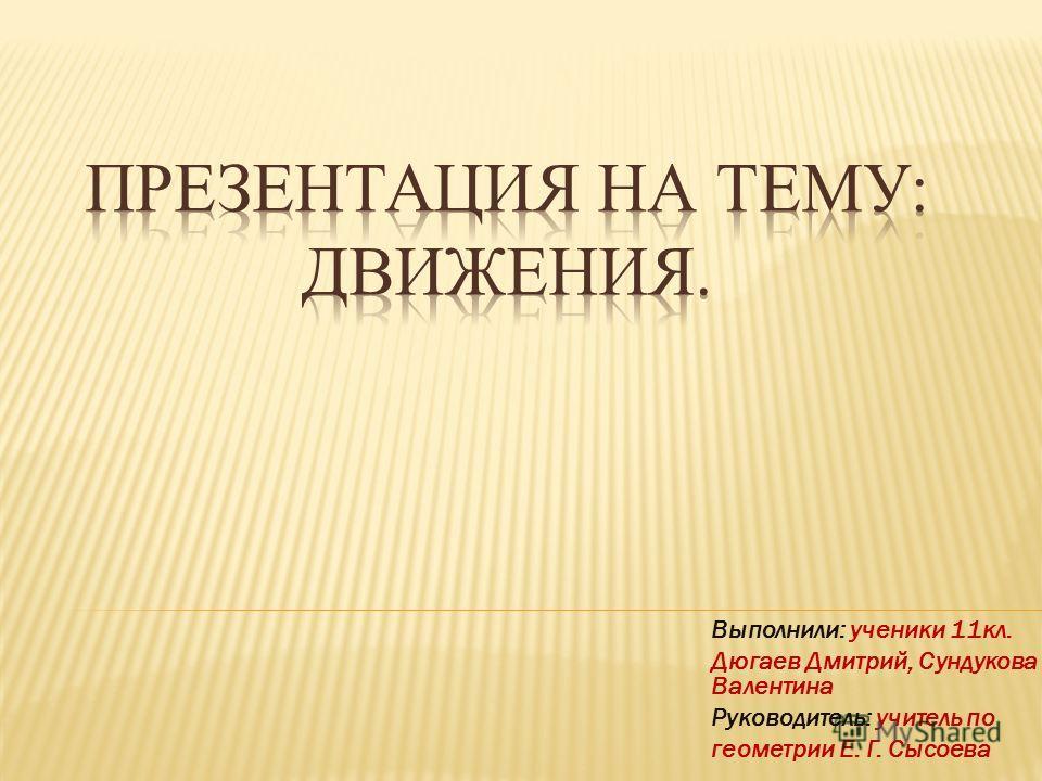 Выполнили: ученики 11кл. Дюгаев Дмитрий, Сундукова Валентина Руководитель: учитель по геометрии Е. Г. Сысоева