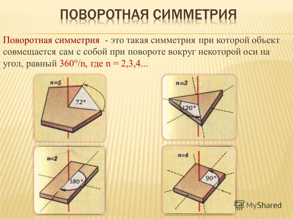 Поворотная симметрия - это такая симметрия при которой объект совмещается сам с собой при повороте вокруг некоторой оси на угол, равный 360°/n, где n = 2,3,4...