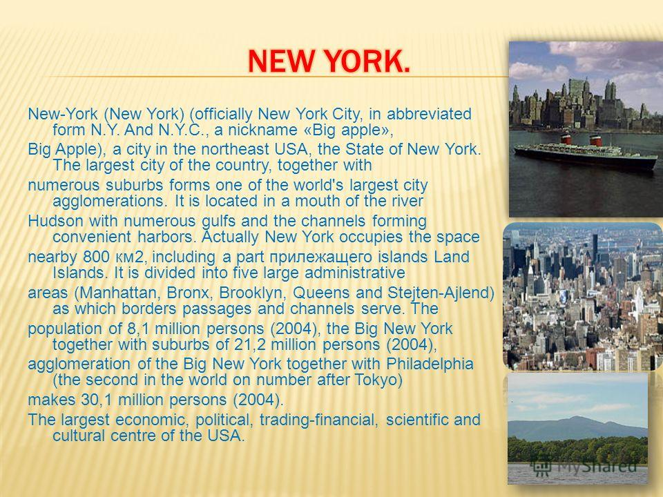 New-York (New York) (officially New York City, in abbreviated form N.Y. And N.Y.C., a nickname «Big apple», Big Apple), a city in the northeast USA, the State of New York. The largest city of the country, together with numerous suburbs forms one of t