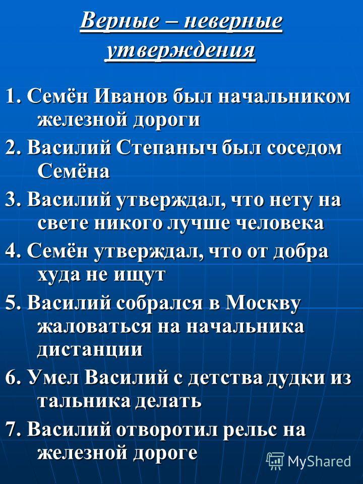 Верные – неверные утверждения 1. Семён Иванов был начальником железной дороги 2. Василий Степаныч был соседом Семёна 3. Василий утверждал, что нету на свете никого лучше человека 4. Семён утверждал, что от добра худа не ищут 5. Василий собрался в Мос