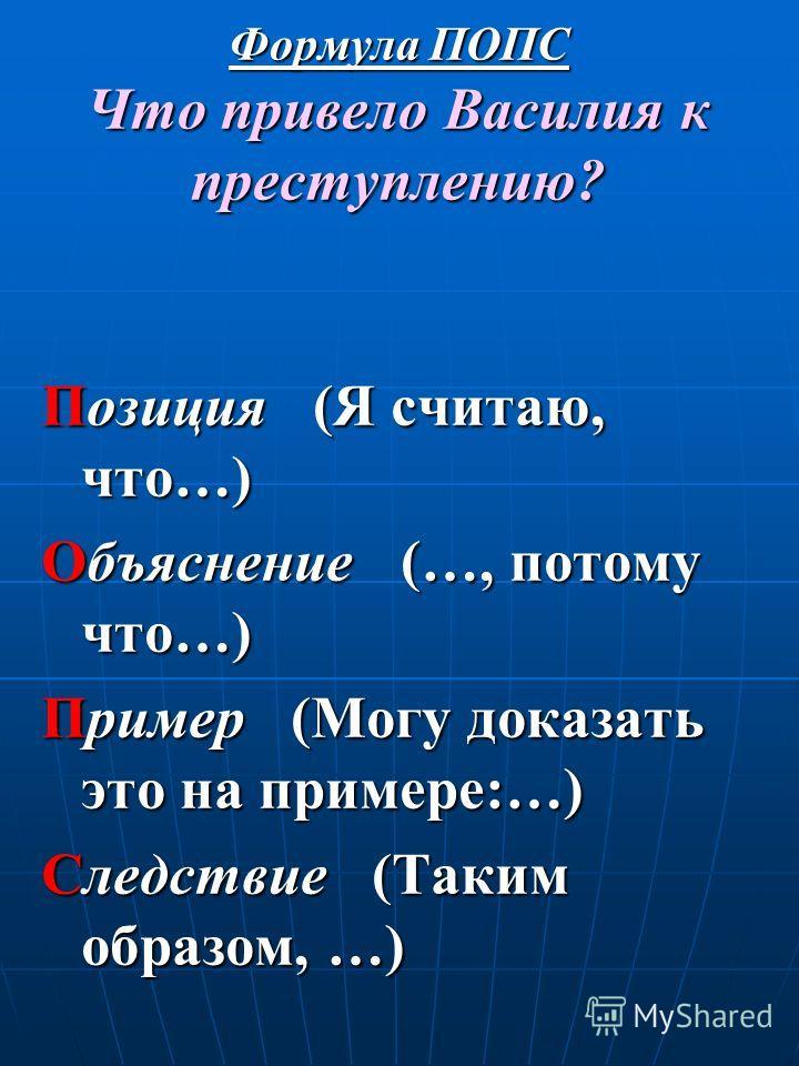 Формула ПОПС Что привело Василия к преступлению? Позиция (Я считаю, что…) Объяснение (…, потому что…) Пример (Могу доказать это на примере:…) Следствие (Таким образом, …)