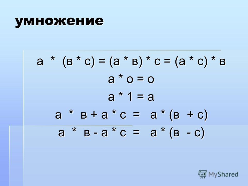 умножение а * (в * с) = (а * в) * с = (а * с) * в а * о = о а * 1 = а а * в + а * с = а * (в + с) а * в - а * с = а * (в - с)