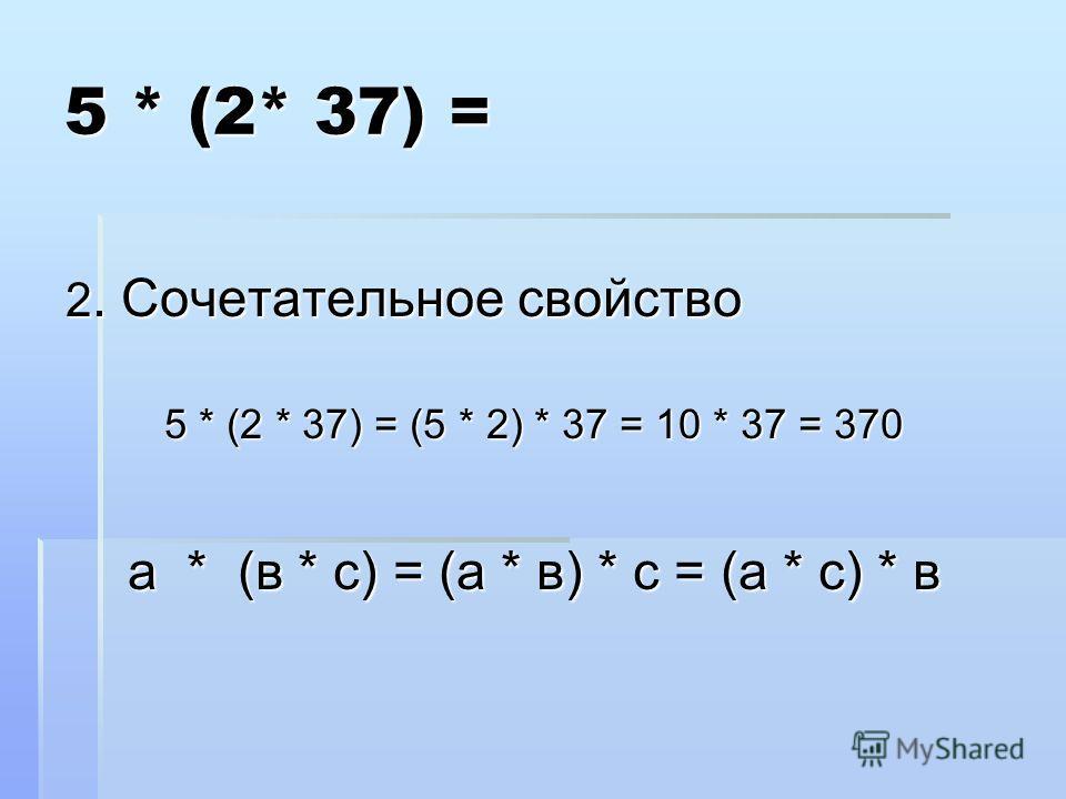 5 * (2* 37) = 2. Сочетательное свойство 5 * (2 * 37) = (5 * 2) * 37 = 10 * 37 = 370 а * (в * с) = (а * в) * с = (а * с) * в