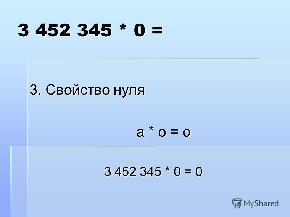 3 452 345 * 0 = 3. Свойство нуля а * о = о а * о = о 3 452 345 * 0 = 0