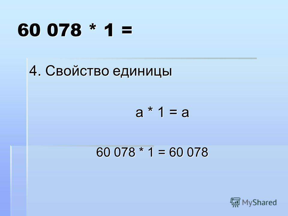 60 078 * 1 = 4. Свойство единицы а * 1 = а а * 1 = а 60 078 * 1 = 60 078