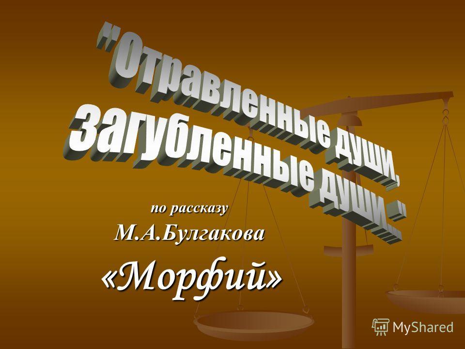 по рассказу М.А.Булгакова«Морфий»
