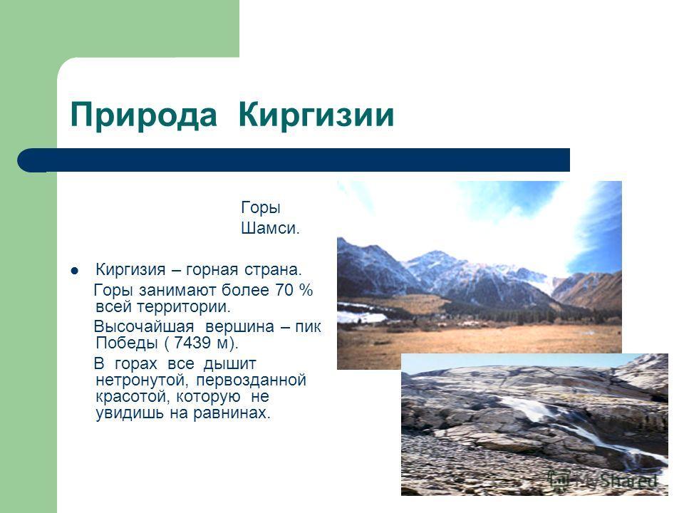 Природа Киргизии Горы Шамси. Киргизия – горная страна. Горы занимают более 70 % всей территории. Высочайшая вершина – пик Победы ( 7439 м). В горах все дышит нетронутой, первозданной красотой, которую не увидишь на равнинах.