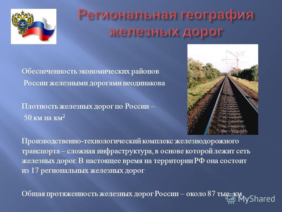 Обеспеченность экономических районов России железными дорогами неодинакова Плотность железных дорог по России – 50 км на км 2 Производственно - технологический комплекс железнодорожного транспорта – сложная инфраструктура, в основе которой лежит сеть