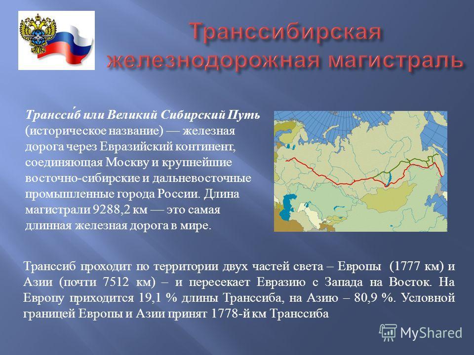 Транссиб или Великий Сибирский Путь ( историческое название ) железная дорога через Евразийский континент, соединяющая Москву и крупнейшие восточно - сибирские и дальневосточные промышленные города России. Длина магистрали 9288,2 км это самая длинная