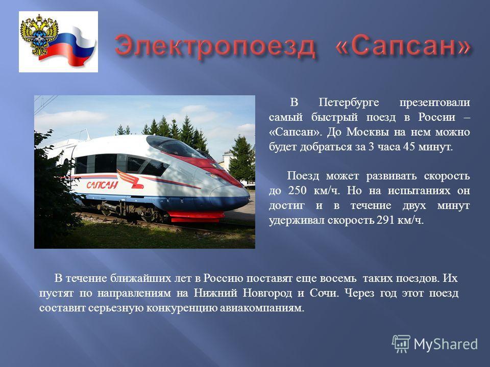 В Петербурге презентовали самый быстрый поезд в России – « Сапсан ». До Москвы на нем можно будет добраться за 3 часа 45 минут. Поезд может развивать скорость до 250 км / ч. Но на испытаниях он достиг и в течение двух минут удерживал скорость 291 км