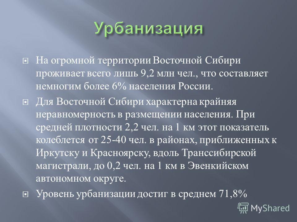 На огромной территории Восточной Сибири проживает всего лишь 9,2 млн чел., что составляет немногим более 6% населения России. Для Восточной Сибири характерна крайняя неравномерность в размещении населения. При средней плотности 2,2 чел. на 1 км этот