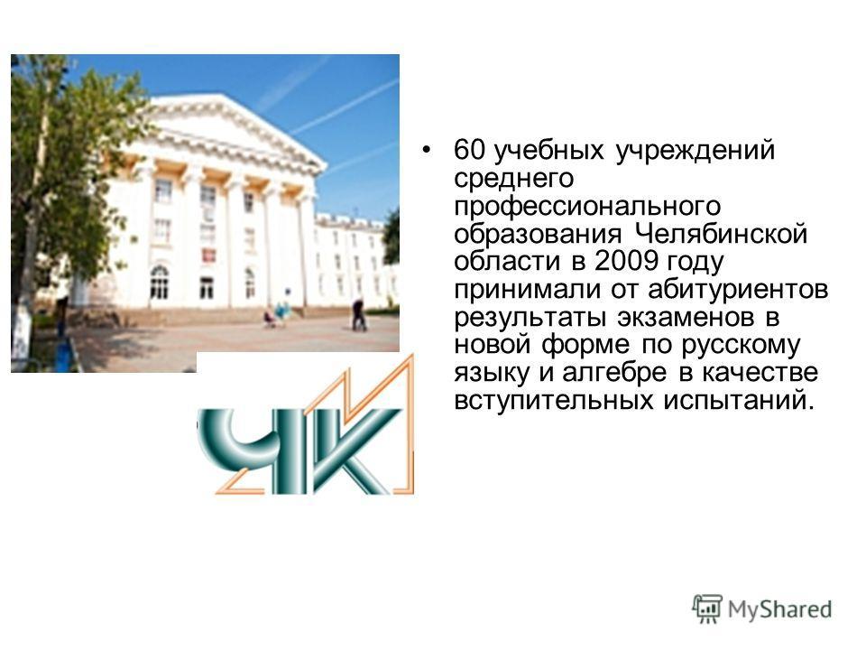 60 учебных учреждений среднего профессионального образования Челябинской области в 2009 году принимали от абитуриентов результаты экзаменов в новой форме по русскому языку и алгебре в качестве вступительных испытаний.
