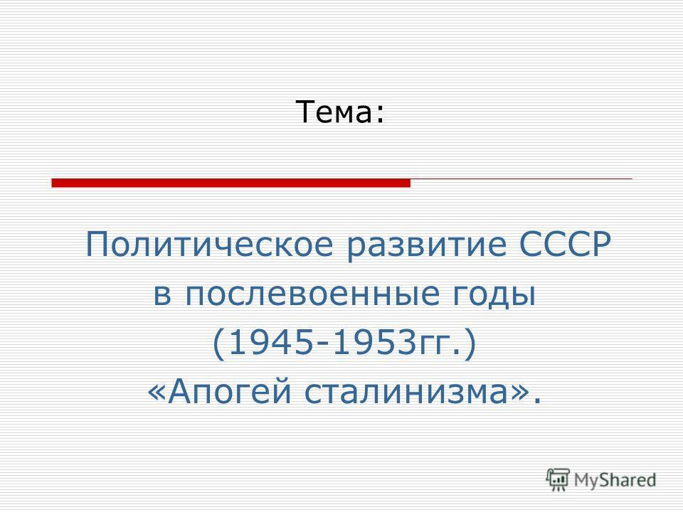 Тема: Политическое развитие СССР в послевоенные годы (1945-1953гг.) «Апогей сталинизма».