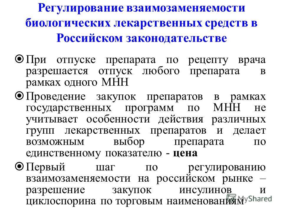 Регулирование взаимозаменяемости биологических лекарственных средств в Российском законодательстве При отпуске препарата по рецепту врача разрешается отпуск любого препарата в рамках одного МНН Проведение закупок препаратов в рамках государственных п