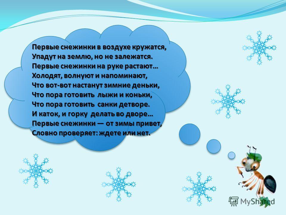 Первые снежинки в воздухе кружатся, Упадут на землю, но не залежатся. Первые снежинки на руке растают… Холодят, волнуют и напоминают, Что вот-вот настанут зимние деньки, Что пора готовить лыжи и коньки, Что пора готовить санки детворе. И каток, и гор