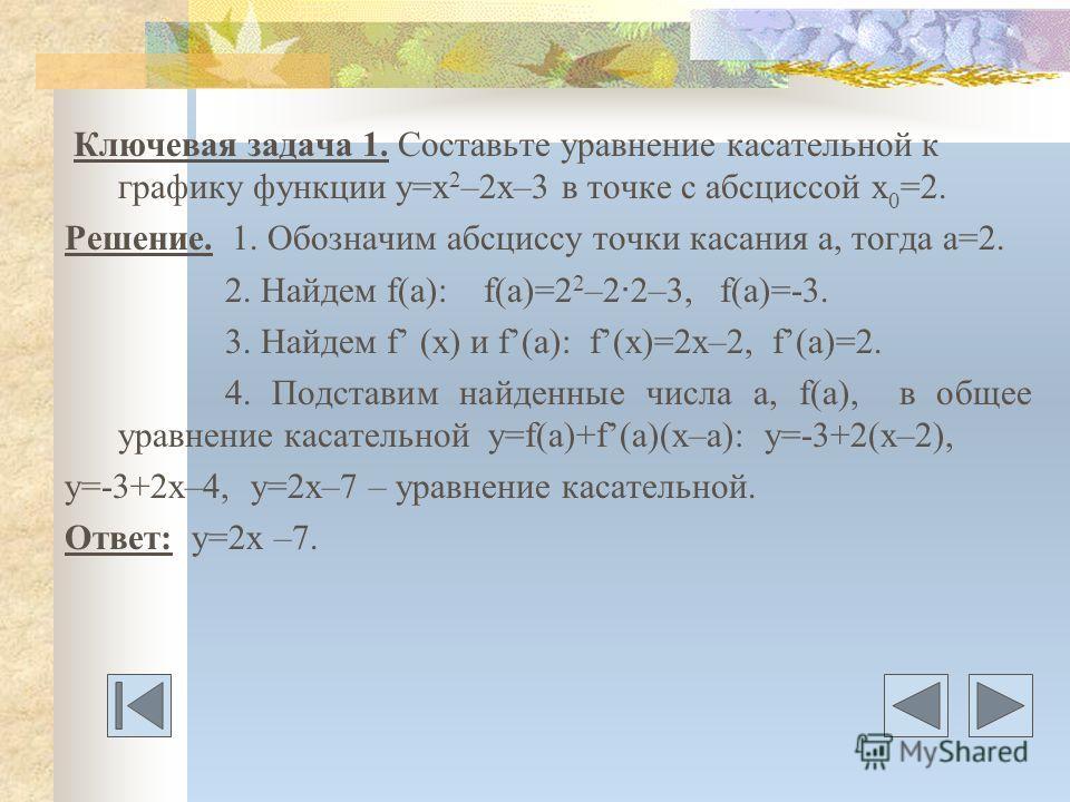 Ключевая задача 1. Составьте уравнение касательной к графику функции у=х 2 –2х–3 в точке с абсциссой х 0 =2. Решение. 1. Обозначим абсциссу точки касания а, тогда а=2. 2. Найдем f(a): f(a)=2 2 –2 · 2–3, f(a)=-3. 3. Найдем f (x) и f(a): f(x)=2x–2, f(a