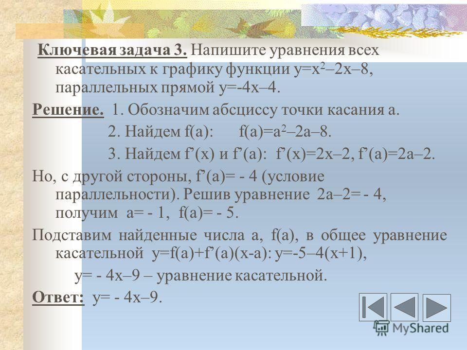Ключевая задача 3. Напишите уравнения всех касательных к графику функции у=х 2 –2х–8, параллельных прямой у=-4х–4. Решение. 1. Обозначим абсциссу точки касания а. 2. Найдем f(a): f(a)=a 2 –2a–8. 3. Найдем f(x) и f(a): f(x)=2x–2, f(a)=2a–2. Но, с друг