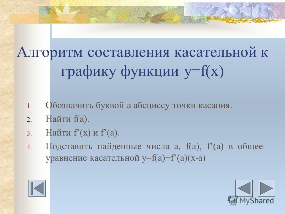 Алгоритм составления касательной к графику функции у=f(x) 1. Обозначить буквой а абсциссу точки касания. 2. Найти f(а). 3. Найти f(x) и f(а). 4. Подставить найденные числа а, f(а), f(а) в общее уравнение касательной у=f(a)+f(a)(x-a)