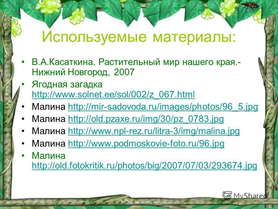 Используемые материалы: В.А.Касаткина. Растительный мир нашего края.- Нижний Новгород, 2007 Ягодная загадка http://www.solnet.ee/sol/002/z_067.html http://www.solnet.ee/sol/002/z_067.html Малина http://mir-sadovoda.ru/images/photos/96_5.jpghttp://mir