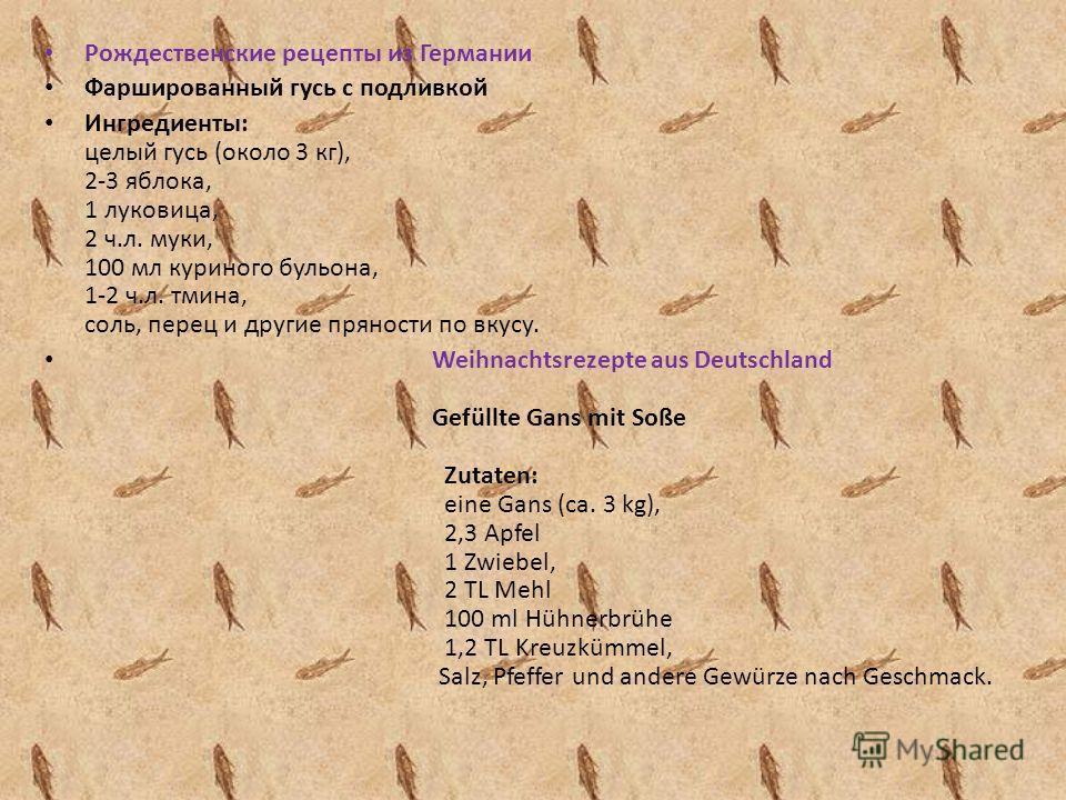 Рождественские рецепты из Германии Фаршированный гусь с подливкой Ингредиенты: целый гусь (около 3 кг), 2-3 яблока, 1 луковица, 2 ч.л. муки, 100 мл куриного бульона, 1-2 ч.л. тмина, соль, перец и другие пряности по вкусу. Weihnachtsrezepte aus Deutsc