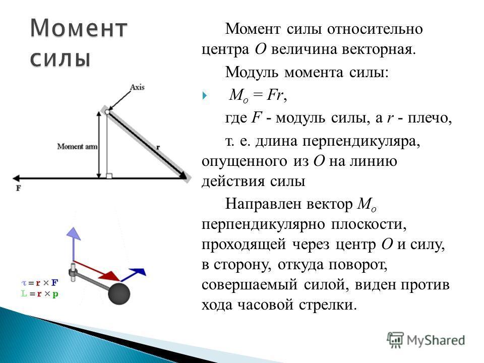Момент силы относительно центра О величина векторная. Модуль момента силы: M o = Fr, где F - модуль силы, a r - плечо, т. е. длина перпендикуляра, опущенного из О на линию действия силы Направлен вектор M o перпендикулярно плоскости, проходящей через