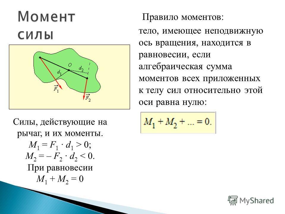 Правило моментов: тело, имеющее неподвижную ось вращения, находится в равновесии, если алгебраическая сумма моментов всех приложенных к телу сил относительно этой оси равна нулю: Силы, действующие на рычаг, и их моменты. M 1 = F 1 · d 1 > 0; M 2 = –