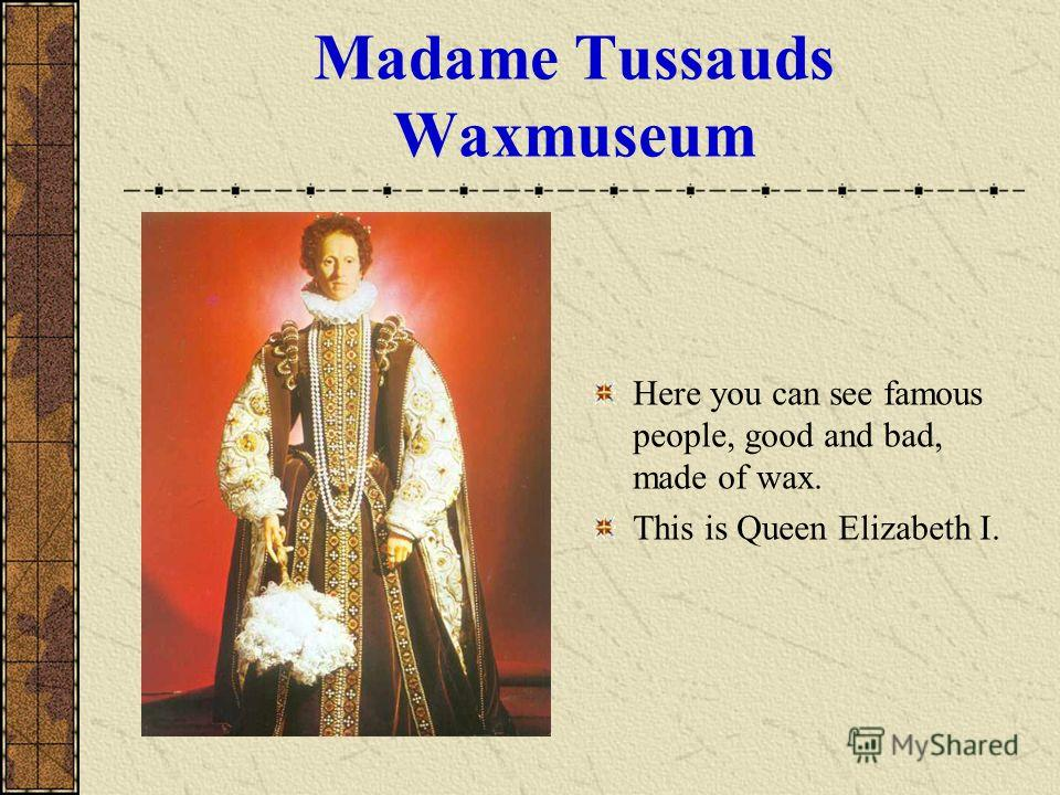 Madame Tussauds Waxmuseum Here you can see famous people, good and bad, made of wax. This is Queen Elizabeth I.
