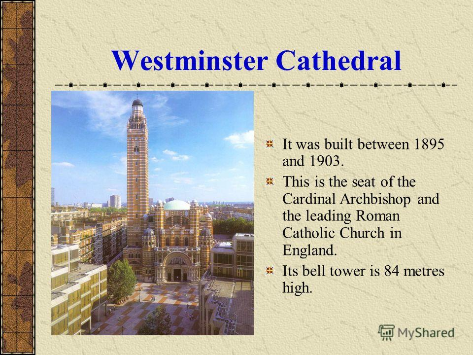 Westminster Cathedral It was built between 1895 and 1903. This is the seat of the Cardinal Archbishop and the leading Roman Catholic Church in England. Its bell tower is 84 metres high.