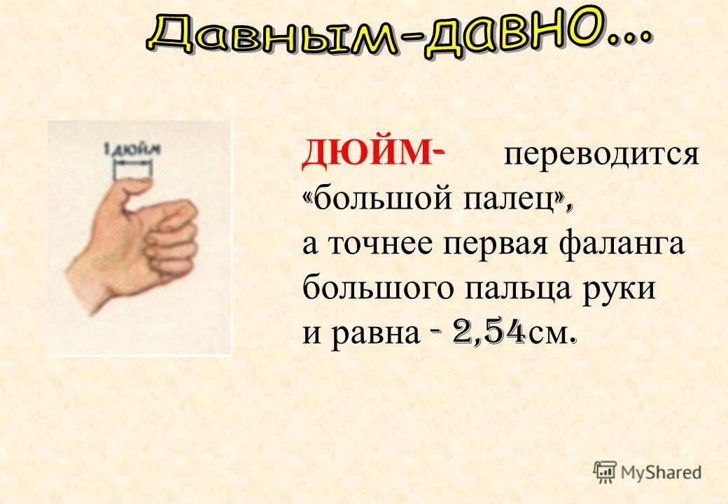 ДЮЙМ - переводится « большой палец », а точнее первая фаланга большого пальца руки и равна - 2,54 см.