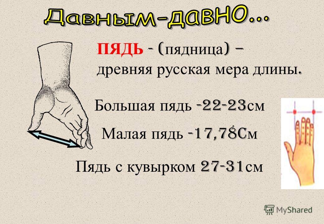 ПЯДЬ - ( пядница ) – древняя русская мера длины. Малая пядь -17,78c м Большая пядь -22-23 см Пядь с кувырком 27-31 см
